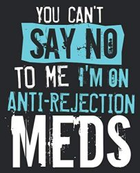 You Can't Say No To Me I'm On Anti-Rejection Meds: Funny Organ Transplant Kidney Liver Composition Notebook 100 College Ruled Pages Journal Diary