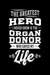 The Greatest Hero I Never Knew Is the Organ Donor Who Saved My Life: Organ Recipients Notebook to Write in, 6×9, Lined, 120 Pages Journal