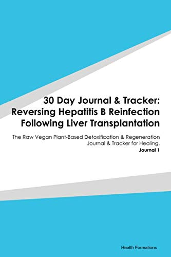 30 Day Journal & Tracker: Reversing Hepatitis B Reinfection Following Liver Transplantation: The Raw Vegan Plant-Based Detoxification & Regeneration Journal & Tracker for Healing. Journal 1