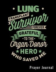 Lung Transplant Survivor Forever Grateful To The Organ Donor Who Saved Me Prayer Journal: Prayers Log Book Guided Gratitude Journal For Transplant Patients