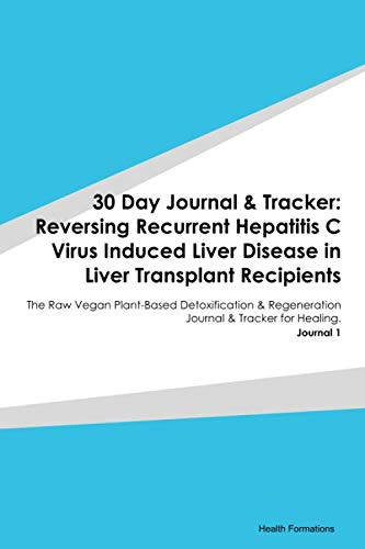 30 Day Journal & Tracker: Reversing Recurrent Hepatitis C Virus Induced Liver Disease in Liver Transplant Recipients: The Raw Vegan Plant-Based … Journal & Tracker for Healing. Journal 1