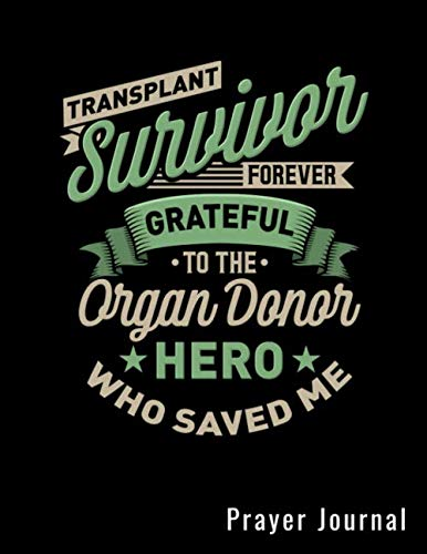 Transplant Survivor Forever Grateful To The Organ Donor Who Saved Me Prayer Journal: Prayers Log Book Guided Gratitude Journal For Transplant Patients