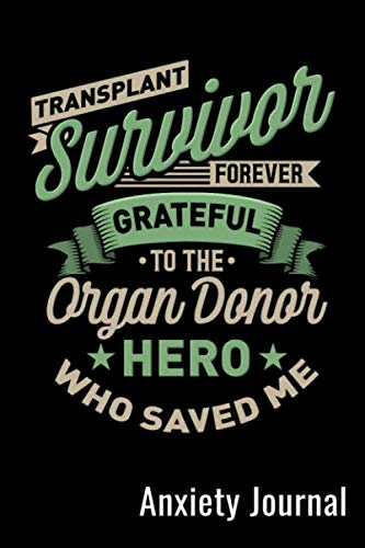 Transplant Survivor Forever Grateful To The Organ Donor Who Saved Me Anxiety Journal: Mental Health Goals Anxiety Log Book Journal Self Reflection Notebook For Transplant Patients