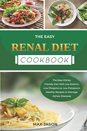 EASY RENAL DIET COOKBOOK: The Easy Kidney Friendly Diet With Low Sodium, Low Phosphorus, Low Potassium Healthy Recipes to Manage Kidney Diseases